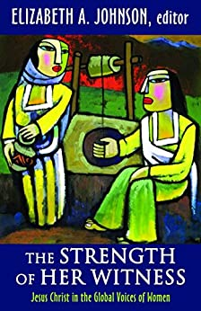 The Strength of Her Witness Jesus Christ in the Global Voices of Women -  edition by Elizabeth A. Johnson, Johnson, Elizabeth A.. Religion & Spirituality   @ .