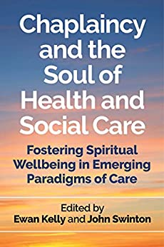 Chaplaincy and the Soul of Health and Social Care Fostering Spiritual Wellbeing in Emerging Paradigms of Care -  edition by Ewan Kelly and John Swinton, Kelly, Ewan, Swinton, John, Pattison, Stephen, Bennison, Tim, Bryant, Don, Buelens, Eva, Donaldson, Ken, Evers, Hans, Fitchett, George, Fleenor, David, Franz, Kevin, Fraser, Derek, Grossoehme, Daniel, Handzo, George, Holmes, Cheryl, Kennedy, Jo, Leget, Carlo, Nolan, Steve, Nuzum, Daniel, Parkes, Madeleine, Pembroke, Neil, Raffay, Julian, Reddicliffe, Raymond, Snowden, Austyn, Stirling, Ian, Stobert, Mark, Telfer, Iain, Vandenhoeck, Anne. Religion & Spirituality   @ .