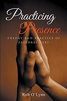 Practicing Presence Theory and Practice of Pastoral Care -  edition by O'Lynn, Rob. Religion & Spirituality   @ .