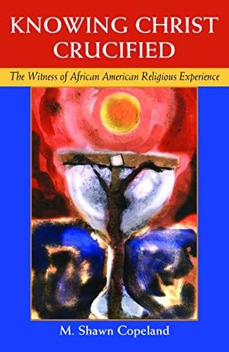Knowing Christ Crucified The Witness of African American Religious Experience -  edition by Copeland, M. Shawn . Religion & Spirituality   @ .