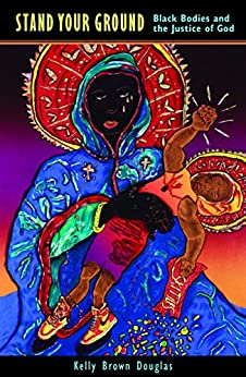 Stand Your Ground Black Bodies and the Justice of God -  edition by Brown, Kelly Douglas. Politics & Social Sciences   @ .