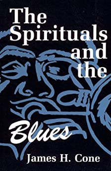 The Spirituals and the Blues  James H. Cone