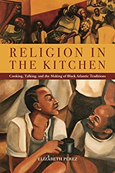 Religion in the Kitchen Cooking, Talking, and the Making of Black Atlantic Traditions (North American Religions  9) -  edition by PĂ©rez, Elizabeth. Politics & Social Sciences   @ .