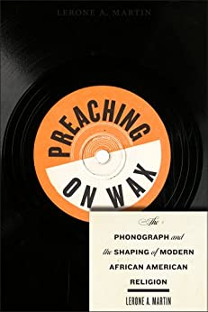 Preaching on Wax The Phonograph and the Shaping of Modern African American Religion (Religion, Race, and Ethnicity  5) -  edition by Martin, Lerone A.. Politics & Social Sciences   @ .