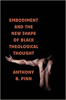 Embodiment and the New Shape of Black Theological Thought (Religion, Race, and Ethnicity  7) -  edition by Pinn, Anthony B.. Religion & Spirituality   @ .