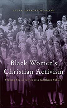 Black Women's Christian Activism Seeking Social Justice in a Northern Suburb  Adams, Betty Livingston