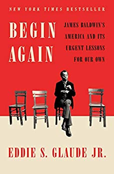 Begin Again James Baldwin's America and Its Urgent Lessons for Our Own  Glaude Jr., Eddie S.