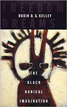 Freedom Dreams The Black Radical Imagination -  edition by Kelley, Robin D.G.. Politics & Social Sciences   @ .