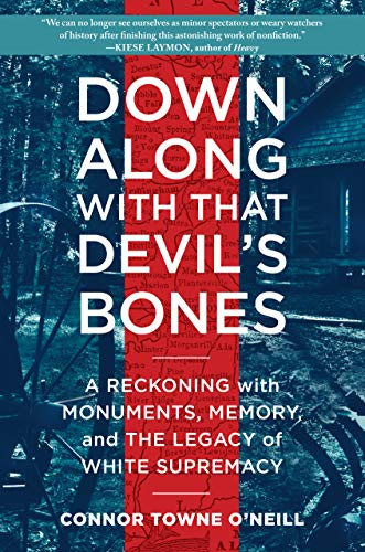 Down Along with That Devil's Bones A Reckoning with Monuments, Memory, and the Legacy of White Supremacy  O'Neill, Connor Towne