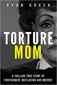 Torture Mom A Chilling True Story of Confinement, Mutilation and Murder (True Crime) Green, Ryan 9781720973553