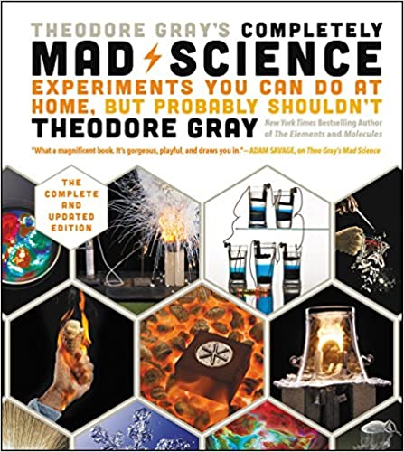 Theodore Gray's Completely Mad Science Experiments You Can Do At Home, But Probably Shouldn't, The Complete and Updated Edition Illustrated, Gray, Theodore -