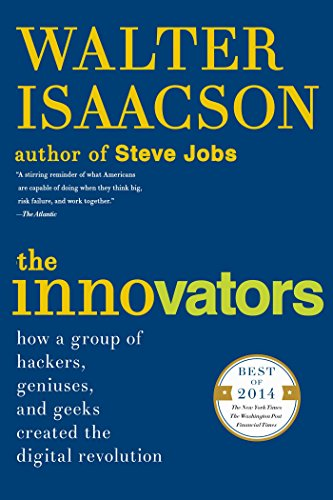 The Innovators How a Group of Hackers, Geniuses, and Geeks Created the Digital Revolution, Isaacson, Walter