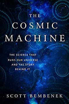 The Cosmic Machine The Science That Runs Our Universe and the Story Behind It 1, Bembenek, Scott -