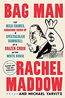 Bag Man The Wild Crimes, Audacious Cover-Up, and Spectacular Downfall of a Brazen Crook in the White House  Maddow, Rachel, Yarvitz, Michael