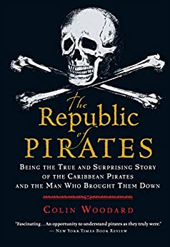 The Republic of Pirates Being the True and Surprising Story of the Caribbean Pirates and the Man Who Brought Them Down  Woodard, Colin