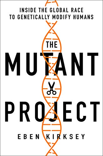 The Mutant Project Inside the Global Race to Genetically Modify Humans, Kirksey, Eben -
