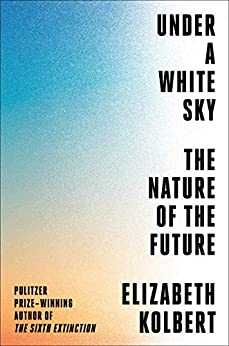 Under a White Sky The Nature of the Future, Kolbert, Elizabeth -