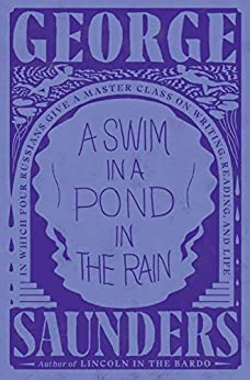 A Swim in a Pond in the Rain In Which Four Russians Give a Master Class on Writing, Reading, and Life  Saunders, George