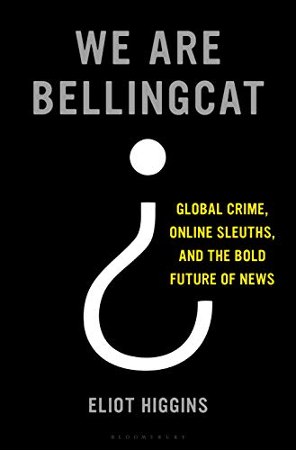 We Are Bellingcat Global Crime, Online Sleuths, and the Bold Future of News -  edition by Higgins, Eliot. Politics & Social Sciences   @ .