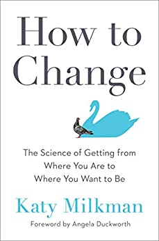 How to Change The Science of Getting from Where You Are to Where You Want to Be  Milkman, Katy, Duckworth, Angela