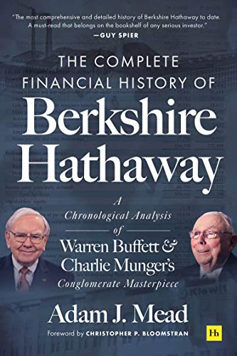 The Complete Financial History of Berkshire Hathaway A Chronological Analysis of Warren Buffett and Charlie Munger's Conglomerate Masterpiece  Mead, Adam J.