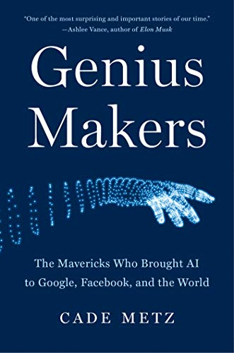 Genius Makers The Mavericks Who Brought AI to Google, Fac, and the World, Metz, Cade