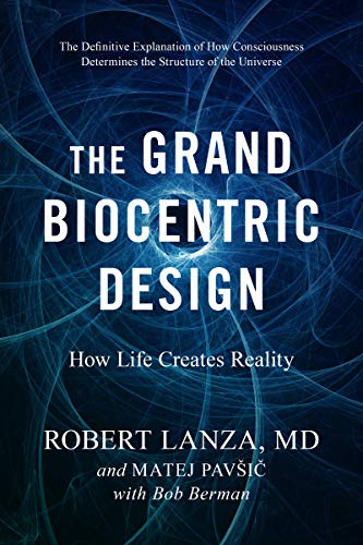The Grand Biocentric Design How Life Creates Reality, Lanza, Robert, Pavsic, Matej -