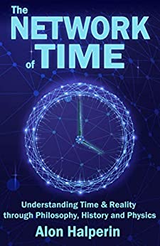 The Network of Time Understanding Time & Reality through Philosophy, History and Physics, Halperin, Alon -