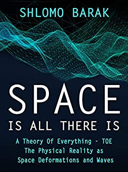 Space is all there is The Physical Reality as space deformations and waves, Barak, Shlomo -