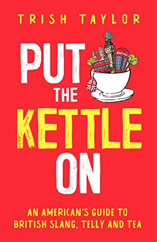 Put The Kettle On An American's Guide to British Slang, Telly and Tea  Taylor, Trish