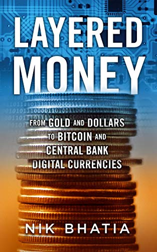 Layered Money From Gold and Dollars to Bitcoin and Central Bank Digital Currencies  Bhatia, Nik