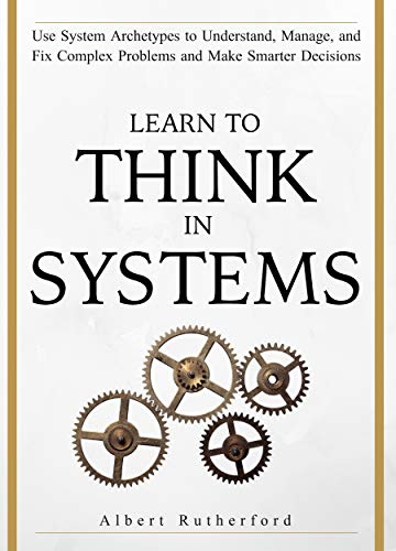 Learn To Think in Systems Use System Archetypes to Understand, Manage, and Fix Complex Problems and Make Smarter Decisions (The Systems Thinker Series  4) -  edition by Rutherford, Albert. Politics & Social Sciences   @ .