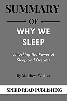 Summary OF Why We Sleep By Matthew Walker Unlocking the Power of Sleep and Dreams  Publishing, Speed Read