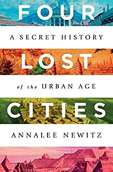 Four Lost Cities A Secret History of the Urban Age -  edition by Newitz, Annalee. Politics & Social Sciences   @ .