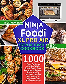Ninja Foodi XL Pro Air Oven Ultimate Cook 2021 1000-Days Easier & Crispier Whole Roast, Broil, Bake, Dehydrate, Reheat, Pizza, Air Fry Recipes To ... Family for Beginners and Advanced Users -  edition by Moreno, Nick . Cook, Food & Wine   @ .