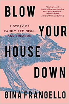 Blow Your House Down A Story of Family, Feminism, and Treason Frangello, Gina 9781640093164