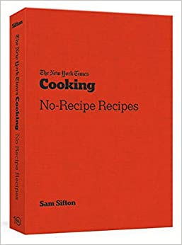 The New York Times Cooking No-Recipe Recipes [A Cook] Sifton, Sam