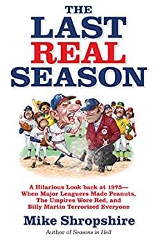 The Last Real Season A Hilarious Look Back at  - When Major Leaguers Made Peanuts, the Umpires Wore Red, and Billy Martin Terrorized Everyone  Shropshire, Mike