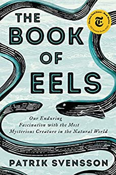 The  of Eels Our Enduring Fascination with the Most Mysterious Creature in the Natural World, Svensson, Patrik -