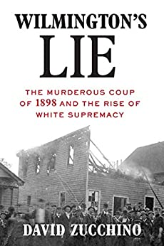 Wilmington's Lie The Murderous Coup of  and the Rise of White Supremacy  Zucchino, David