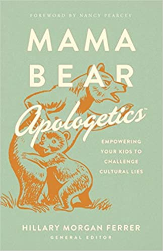 Mama Bear Apologetics Empowering Your Kids to Challenge Cultural Lies Ferrer Hillary Morgan Pearcey Nancy