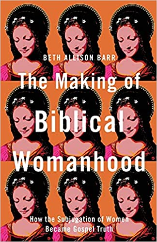 The Making of Biblical Womanhood How the Subjugation of Women Became Gospel Truth Beth Allison Barr