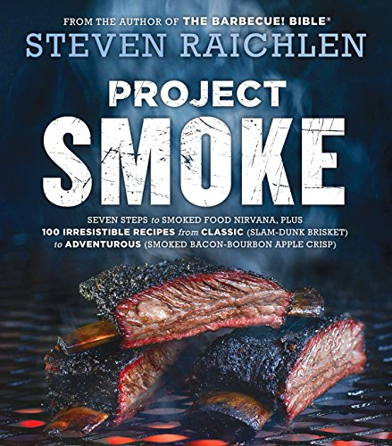 Project Smoke Seven Steps to Smoked Food Nirvana Plus Irresistible Recipes from Classic Slam Dunk Brisket to Adventurous Smoked Bacon Bourbon Steven Raichlen Barbecue Bible Cook Raichlen Steven Cook Food Wine