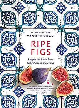 Ripe Figs Recipes and Stories from Turkey Greece and Cyprus Khan Yasmin Cook Food Wine