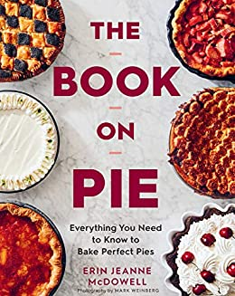The on Pie Everything You Need to Know to Bake Perfect Pies McDowell Erin Jeanne Weinberg Mark Cook Food Wine