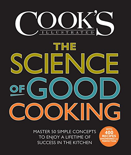 The Science of Good Cooking Master Simple Concepts to Enjoy a Lifetime of Success in the Kitchen Cook s Illustrated Cook The Editors of America s Test Kitchen and Guy Cros Author Ph D Cook s Illustrated