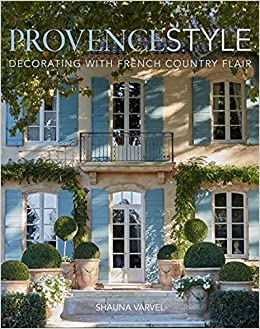 Provence Style Decorating with French Country Flair Varvel Shauna Black Alexandra
