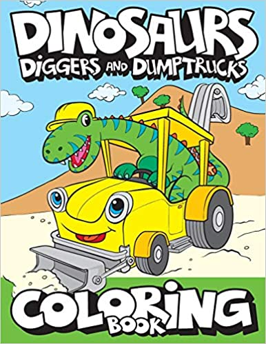 Dinosaurs Diggers And Dump Trucks Coloring Cute and Fun Dinosaur and Truck Coloring for Kids Toddlers Childrens Activity Coloring for Boys Girls Kids Ages Art Supplies Big Dreams Ratkovic Davor