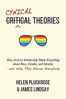 Cynical Theories How Activist Scholarship Made Everything about Race Gender and Identity and Why This Harms Everybody Pluckrose Helen Lindsay James A