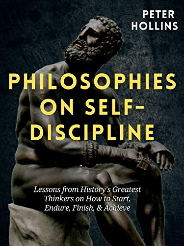 Philosophies on Self Discipline Lessons from History s Greatest Thinkers on How to Start Endure Finish Achieve Live a Disciplined Life Hollins Peter